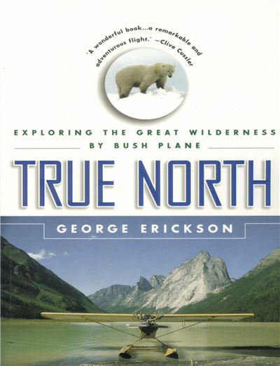 True North:  Exploring the Great Wilderness By Bush Plane